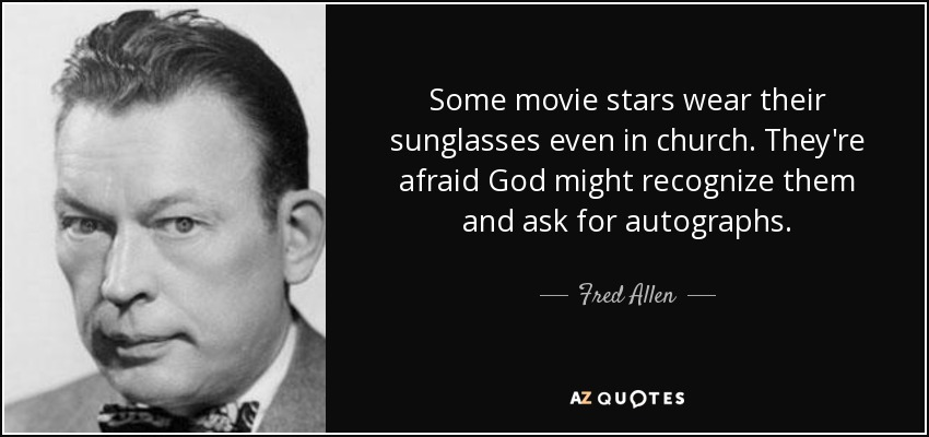 Some movie stars wear their sunglasses even in church. They're afraid God might recognize them and ask for autographs. - Fred Allen