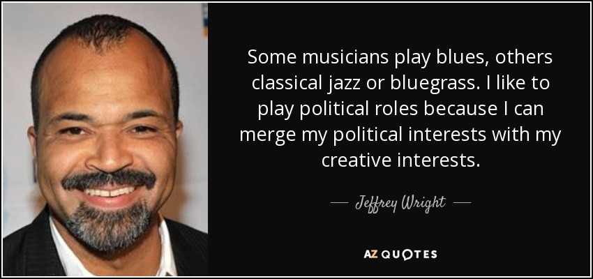 Some musicians play blues, others classical jazz or bluegrass. I like to play political roles because I can merge my political interests with my creative interests. - Jeffrey Wright