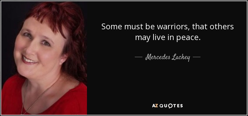 Some must be warriors, that others may live in peace. - Mercedes Lackey