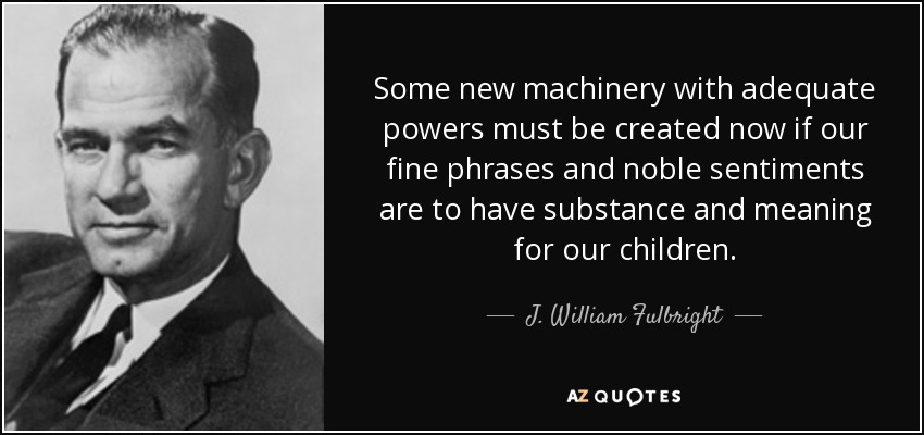 Some new machinery with adequate powers must be created now if our fine phrases and noble sentiments are to have substance and meaning for our children. - J. William Fulbright