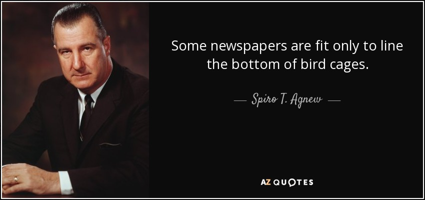 Some newspapers are fit only to line the bottom of bird cages. - Spiro T. Agnew