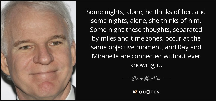 Some nights, alone, he thinks of her, and some nights, alone, she thinks of him. Some night these thoughts, separated by miles and time zones, occur at the same objective moment, and Ray and Mirabelle are connected without ever knowing it. - Steve Martin