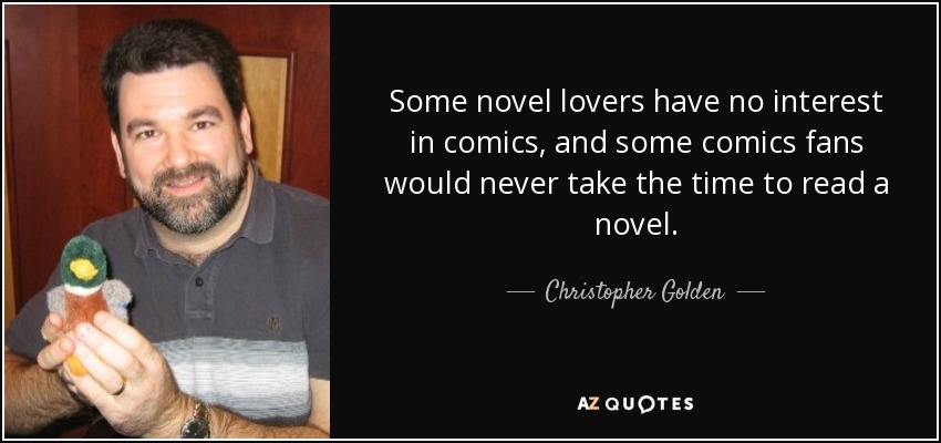 Some novel lovers have no interest in comics, and some comics fans would never take the time to read a novel. - Christopher Golden