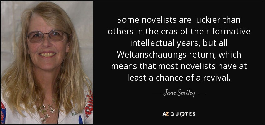 Some novelists are luckier than others in the eras of their formative intellectual years, but all Weltanschauungs return, which means that most novelists have at least a chance of a revival. - Jane Smiley
