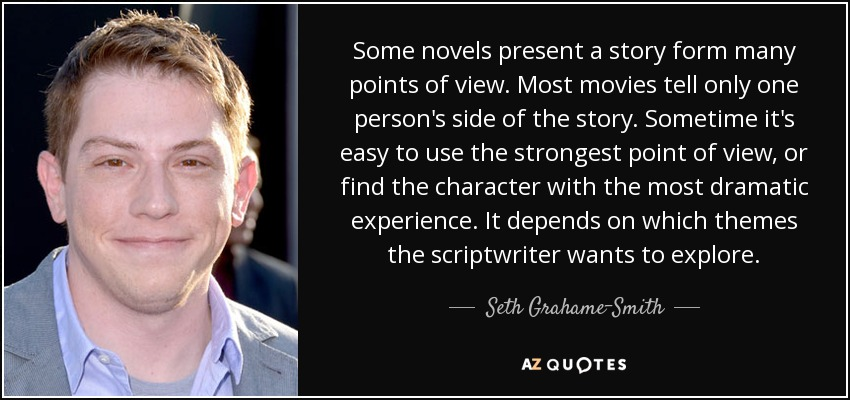 Some novels present a story form many points of view. Most movies tell only one person's side of the story. Sometime it's easy to use the strongest point of view, or find the character with the most dramatic experience. It depends on which themes the scriptwriter wants to explore. - Seth Grahame-Smith