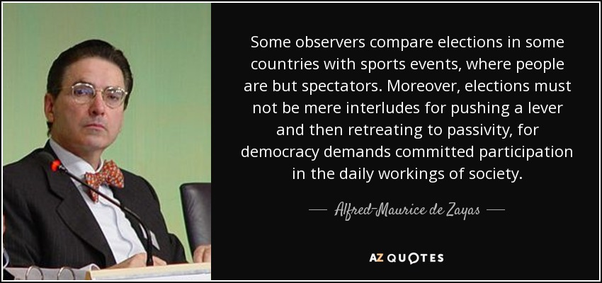 Some observers compare elections in some countries with sports events, where people are but spectators. Moreover, elections must not be mere interludes for pushing a lever and then retreating to passivity, for democracy demands committed participation in the daily workings of society. - Alfred-Maurice de Zayas