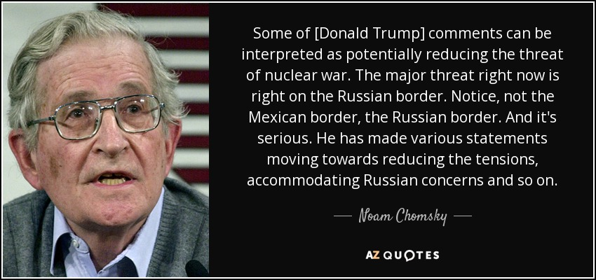 Some of [Donald Trump] comments can be interpreted as potentially reducing the threat of nuclear war. The major threat right now is right on the Russian border. Notice, not the Mexican border, the Russian border. And it's serious. He has made various statements moving towards reducing the tensions, accommodating Russian concerns and so on. - Noam Chomsky