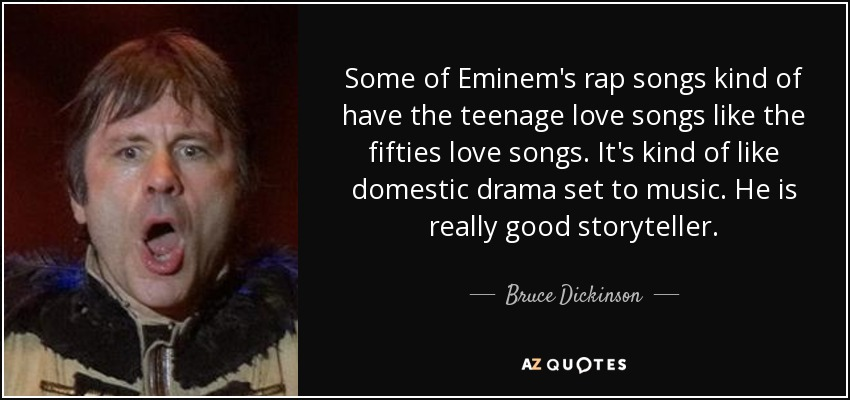 Some of Eminem's rap songs kind of have the teenage love songs like the fifties love songs. It's kind of like domestic drama set to music. He is really good storyteller. - Bruce Dickinson