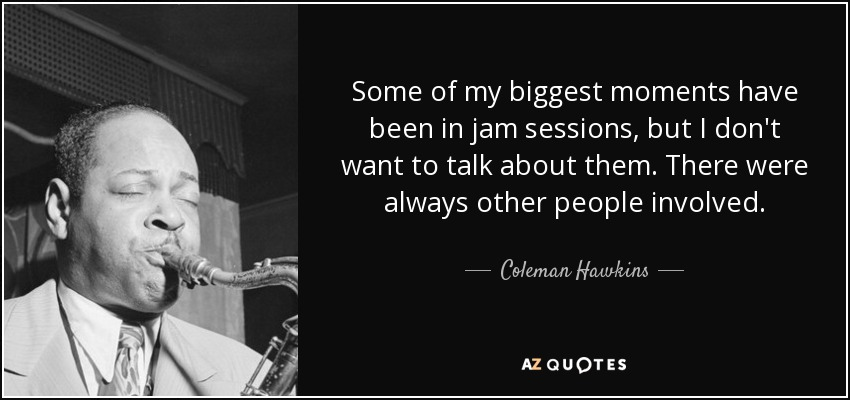 Some of my biggest moments have been in jam sessions, but I don't want to talk about them. There were always other people involved. - Coleman Hawkins