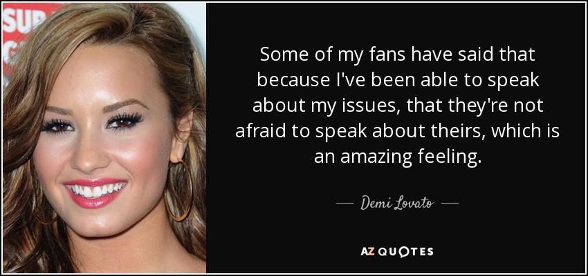 Some of my fans have said that because I've been able to speak about my issues, that they're not afraid to speak about theirs, which is an amazing feeling. - Demi Lovato