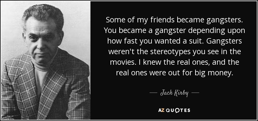 Jack Kirby quote: Some of my friends became gangsters. You became