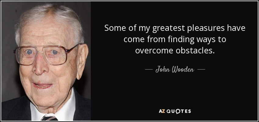 Some of my greatest pleasures have come from finding ways to overcome obstacles. - John Wooden
