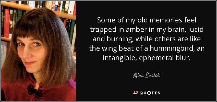Some of my old memories feel trapped in amber in my brain, lucid and burning, while others are like the wing beat of a hummingbird, an intangible, ephemeral blur. - Mira Bartok