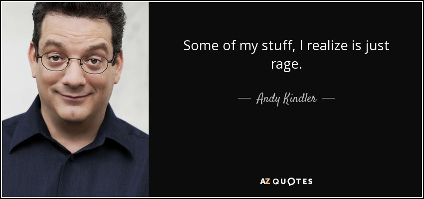 Some of my stuff, I realize is just rage. - Andy Kindler