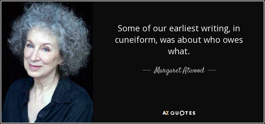 Some of our earliest writing, in cuneiform, was about who owes what. - Margaret Atwood