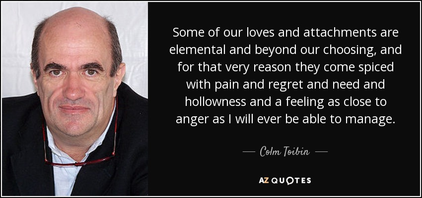 Some of our loves and attachments are elemental and beyond our choosing, and for that very reason they come spiced with pain and regret and need and hollowness and a feeling as close to anger as I will ever be able to manage. - Colm Toibin