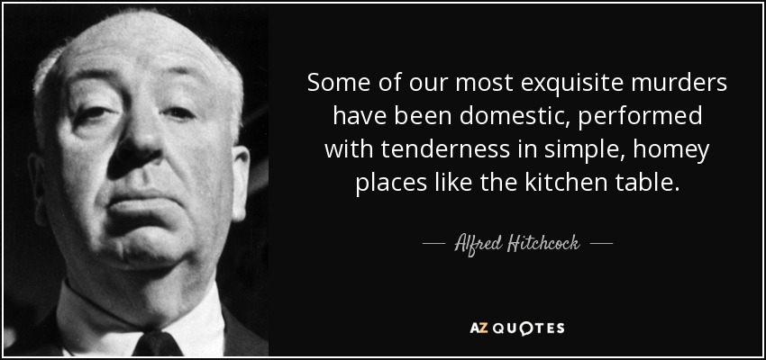 Some of our most exquisite murders have been domestic, performed with tenderness in simple, homey places like the kitchen table. - Alfred Hitchcock