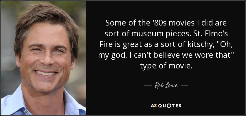 Some of the '80s movies I did are sort of museum pieces. St. Elmo's Fire is great as a sort of kitschy,