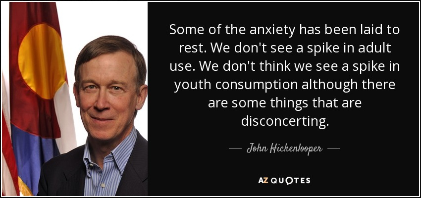 Some of the anxiety has been laid to rest. We don't see a spike in adult use. We don't think we see a spike in youth consumption although there are some things that are disconcerting. - John Hickenlooper