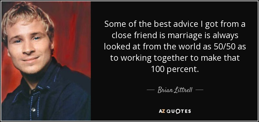 Some of the best advice I got from a close friend is marriage is always looked at from the world as 50/50 as to working together to make that 100 percent. - Brian Littrell