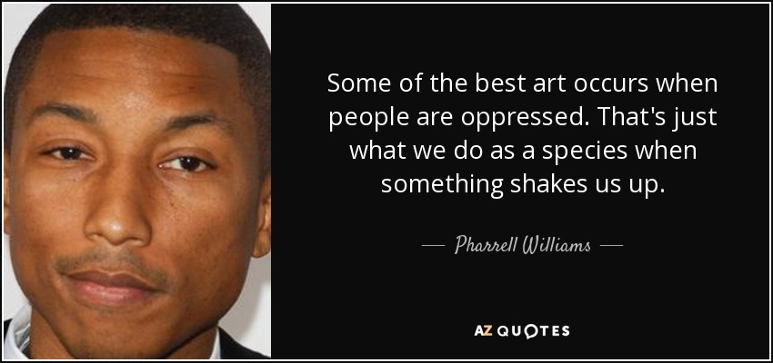 Some of the best art occurs when people are oppressed. That's just what we do as a species when something shakes us up. - Pharrell Williams