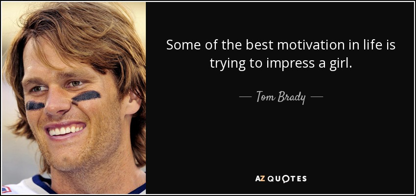 Some of the best motivation in life is trying to impress a girl. - Tom Brady