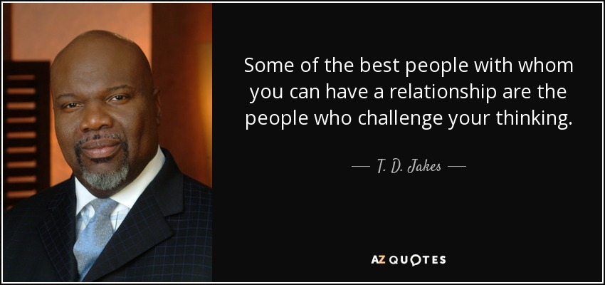 Some of the best people with whom you can have a relationship are the people who challenge your thinking. - T. D. Jakes