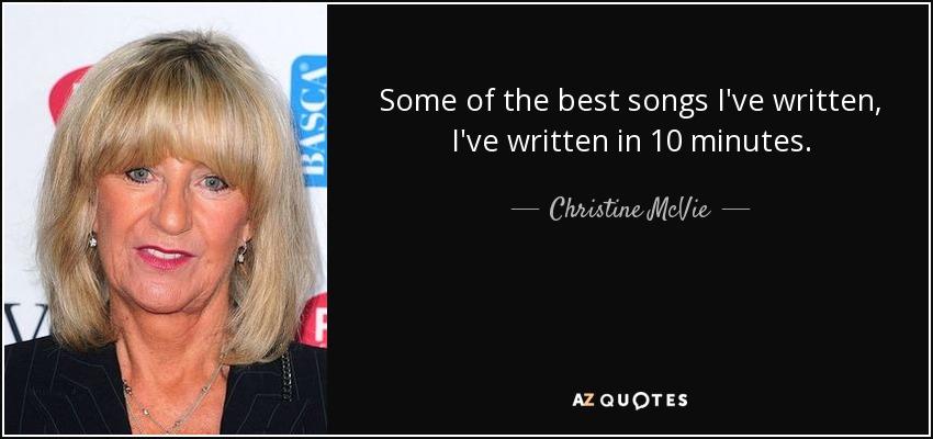 Some of the best songs I've written, I've written in 10 minutes. - Christine McVie