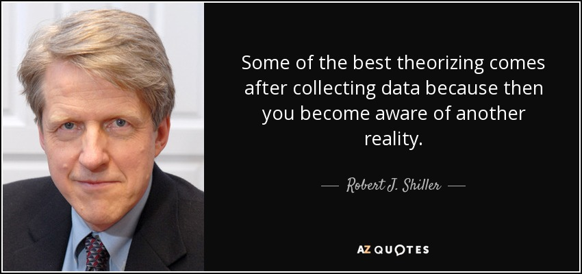 Some of the best theorizing comes after collecting data because then you become aware of another reality. - Robert J. Shiller