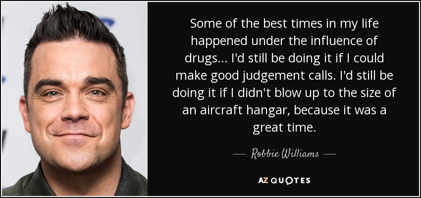 Some of the best times in my life happened under the influence of drugs... I'd still be doing it if I could make good judgement calls. I'd still be doing it if I didn't blow up to the size of an aircraft hangar, because it was a great time. - Robbie Williams