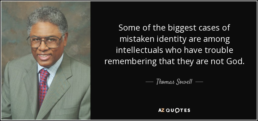 Some of the biggest cases of mistaken identity are among intellectuals who have trouble remembering that they are not God. - Thomas Sowell