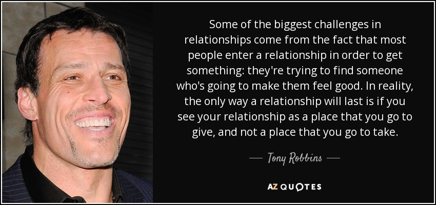 Some of the biggest challenges in relationships come from the fact that most people enter a relationship in order to get something: they're trying to find someone who's going to make them feel good. In reality, the only way a relationship will last is if you see your relationship as a place that you go to give, and not a place that you go to take. - Tony Robbins