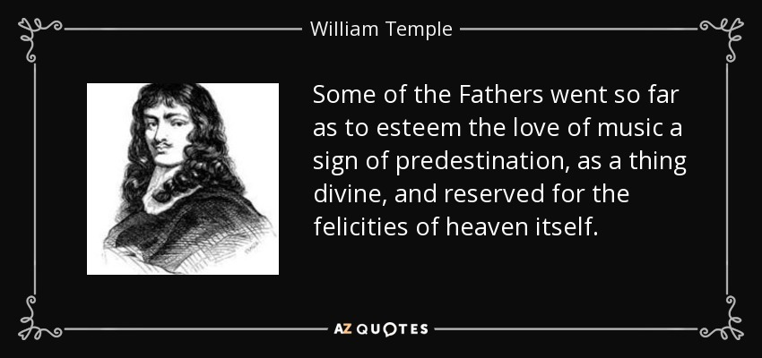 Some of the Fathers went so far as to esteem the love of music a sign of predestination, as a thing divine, and reserved for the felicities of heaven itself. - William Temple