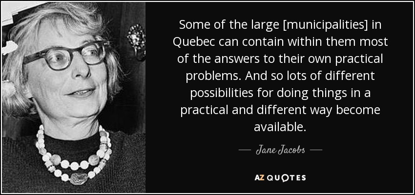 Some of the large [municipalities] in Quebec can contain within them most of the answers to their own practical problems. And so lots of different possibilities for doing things in a practical and different way become available. - Jane Jacobs