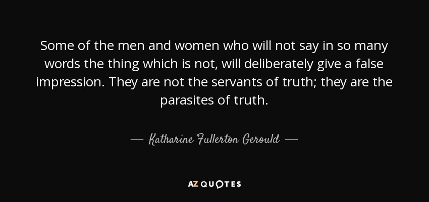 Some of the men and women who will not say in so many words the thing which is not, will deliberately give a false impression. They are not the servants of truth; they are the parasites of truth. - Katharine Fullerton Gerould