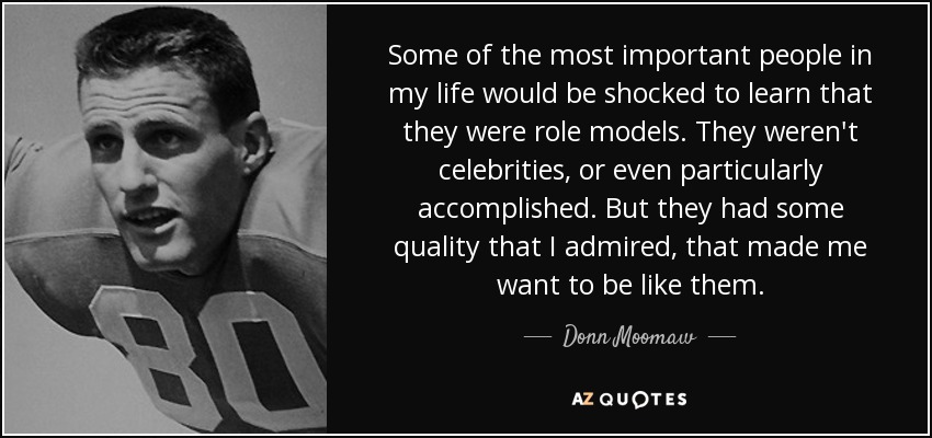 Some of the most important people in my life would be shocked to learn that they were role models. They weren't celebrities, or even particularly accomplished. But they had some quality that I admired, that made me want to be like them. - Donn Moomaw
