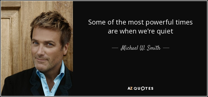 Some of the most powerful times are when we're quiet - Michael W. Smith