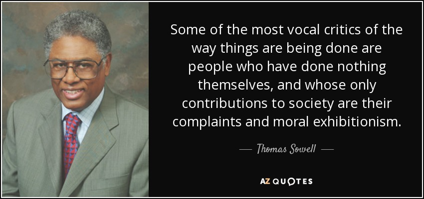 Some of the most vocal critics of the way things are being done are people who have done nothing themselves, and whose only contributions to society are their complaints and moral exhibitionism. - Thomas Sowell