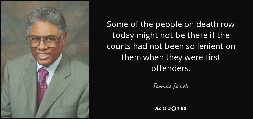 Some of the people on death row today might not be there if the courts had not been so lenient on them when they were first offenders. - Thomas Sowell