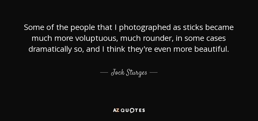 Some of the people that I photographed as sticks became much more voluptuous, much rounder, in some cases dramatically so, and I think they're even more beautiful. - Jock Sturges