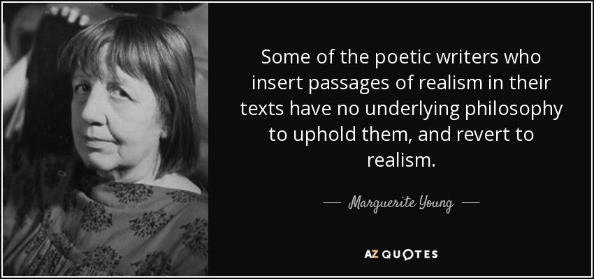 Some of the poetic writers who insert passages of realism in their texts have no underlying philosophy to uphold them, and revert to realism. - Marguerite Young