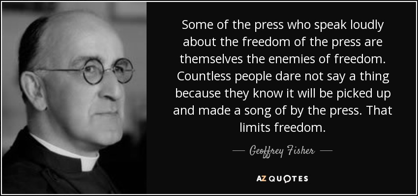 Some of the press who speak loudly about the freedom of the press are themselves the enemies of freedom. Countless people dare not say a thing because they know it will be picked up and made a song of by the press. That limits freedom. - Geoffrey Fisher