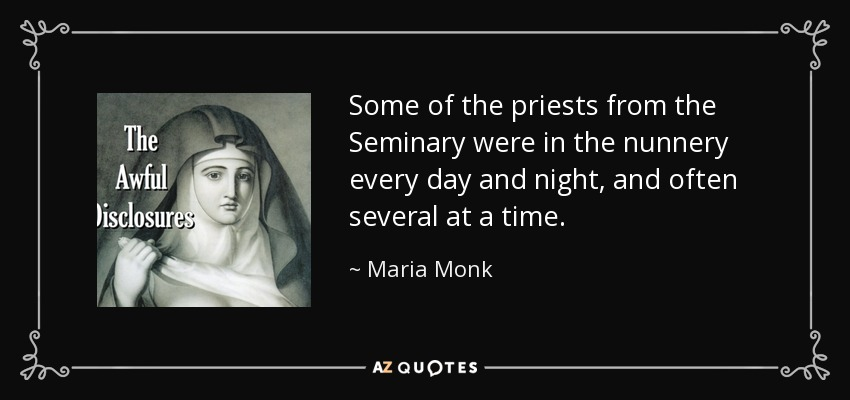 Some of the priests from the Seminary were in the nunnery every day and night, and often several at a time. - Maria Monk