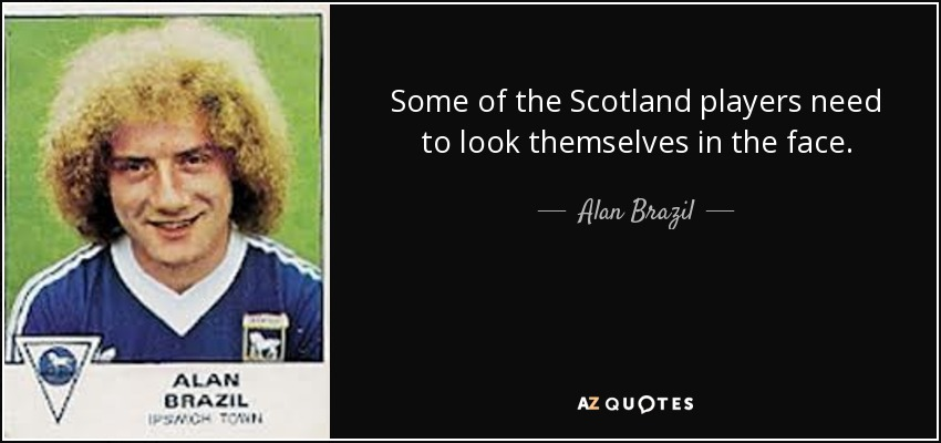 Some of the Scotland players need to look themselves in the face. - Alan Brazil