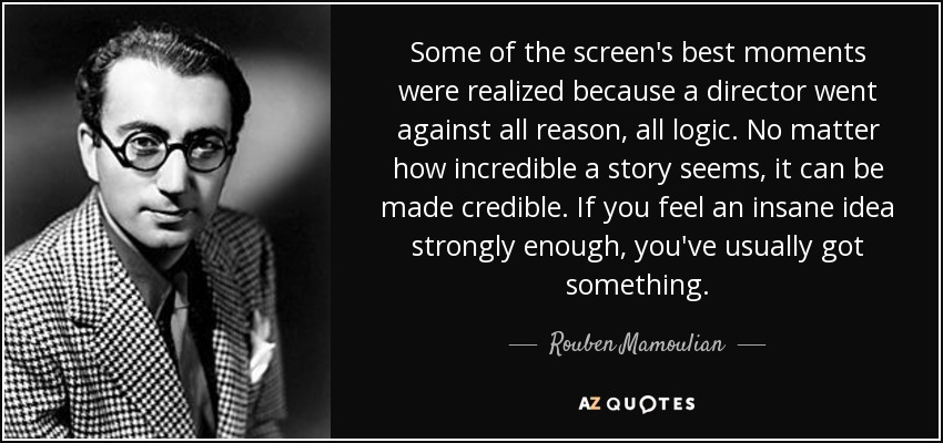 Some of the screen's best moments were realized because a director went against all reason, all logic. No matter how incredible a story seems, it can be made credible. If you feel an insane idea strongly enough, you've usually got something. - Rouben Mamoulian