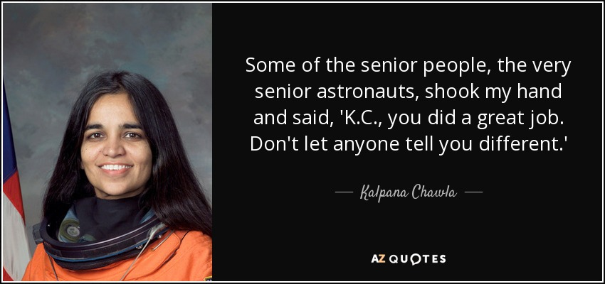 Some of the senior people, the very senior astronauts, shook my hand and said, 'K.C., you did a great job. Don't let anyone tell you different.' - Kalpana Chawla