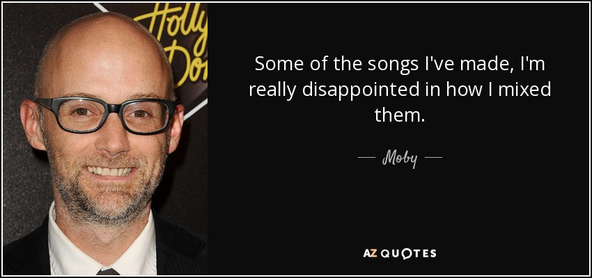 Some of the songs I've made, I'm really disappointed in how I mixed them. - Moby