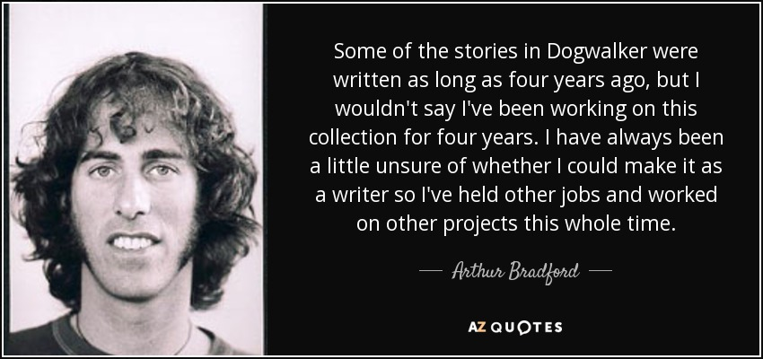 Some of the stories in Dogwalker were written as long as four years ago, but I wouldn't say I've been working on this collection for four years. I have always been a little unsure of whether I could make it as a writer so I've held other jobs and worked on other projects this whole time. - Arthur Bradford
