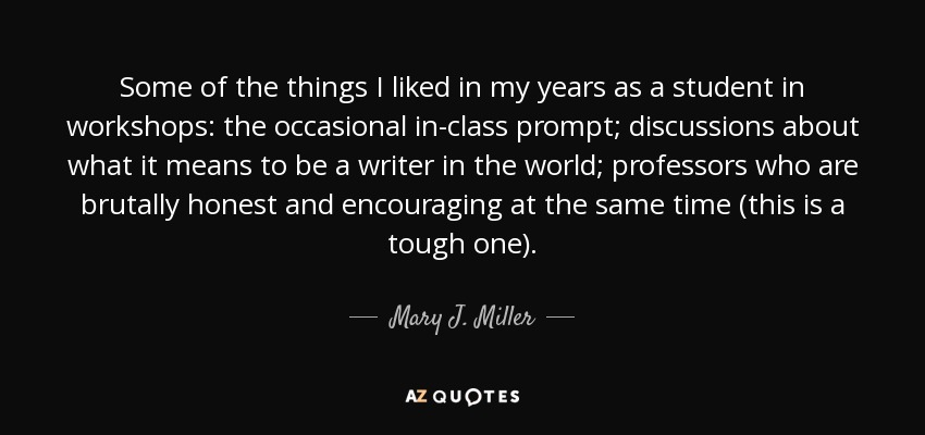 Some of the things I liked in my years as a student in workshops: the occasional in-class prompt; discussions about what it means to be a writer in the world; professors who are brutally honest and encouraging at the same time (this is a tough one). - Mary J. Miller