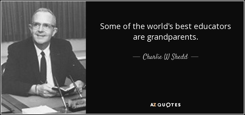 Some of the world's best educators are grandparents. - Charlie W Shedd